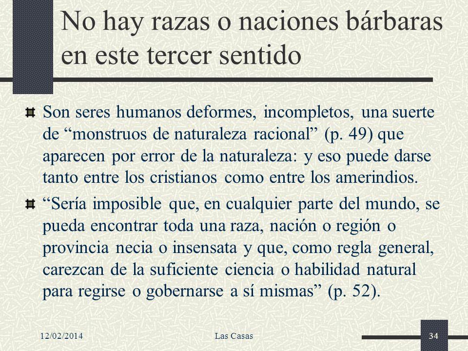 12/02/2014Las Casas34 No hay razas o naciones bárbaras en este tercer sentido Son seres humanos deformes, incompletos, una suerte de monstruos de natu