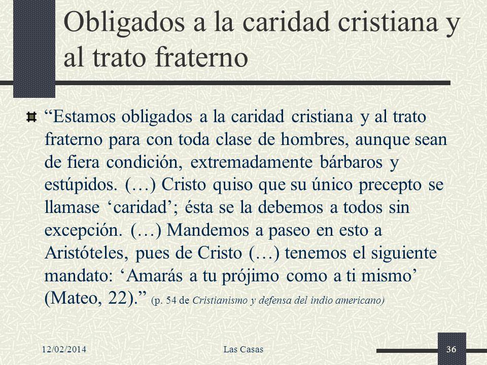 12/02/2014Las Casas36 Obligados a la caridad cristiana y al trato fraterno Estamos obligados a la caridad cristiana y al trato fraterno para con toda