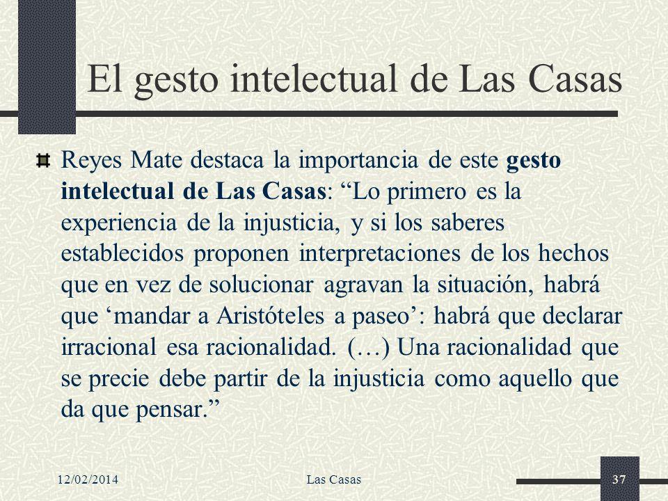 12/02/2014Las Casas37 El gesto intelectual de Las Casas Reyes Mate destaca la importancia de este gesto intelectual de Las Casas: Lo primero es la exp