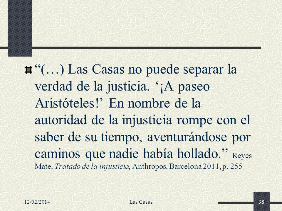12/02/2014Las Casas38 (…) Las Casas no puede separar la verdad de la justicia. ¡A paseo Aristóteles! En nombre de la autoridad de la injusticia rompe