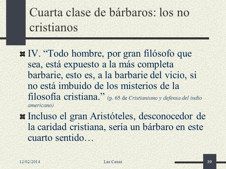 12/02/2014Las Casas39 Cuarta clase de bárbaros: los no cristianos IV. Todo hombre, por gran filósofo que sea, está expuesto a la más completa barbarie