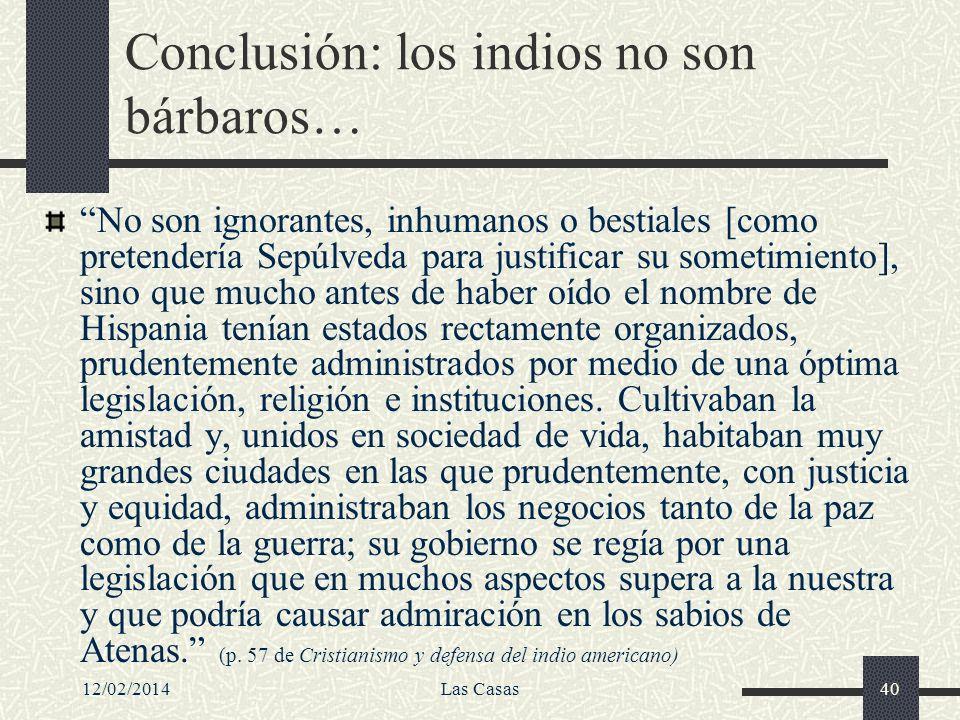 12/02/2014Las Casas40 Conclusión: los indios no son bárbaros… No son ignorantes, inhumanos o bestiales [como pretendería Sepúlveda para justificar su