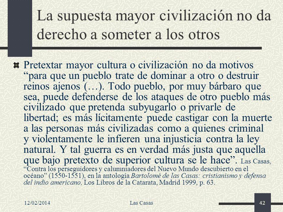 12/02/2014Las Casas42 La supuesta mayor civilización no da derecho a someter a los otros Pretextar mayor cultura o civilización no da motivos para que