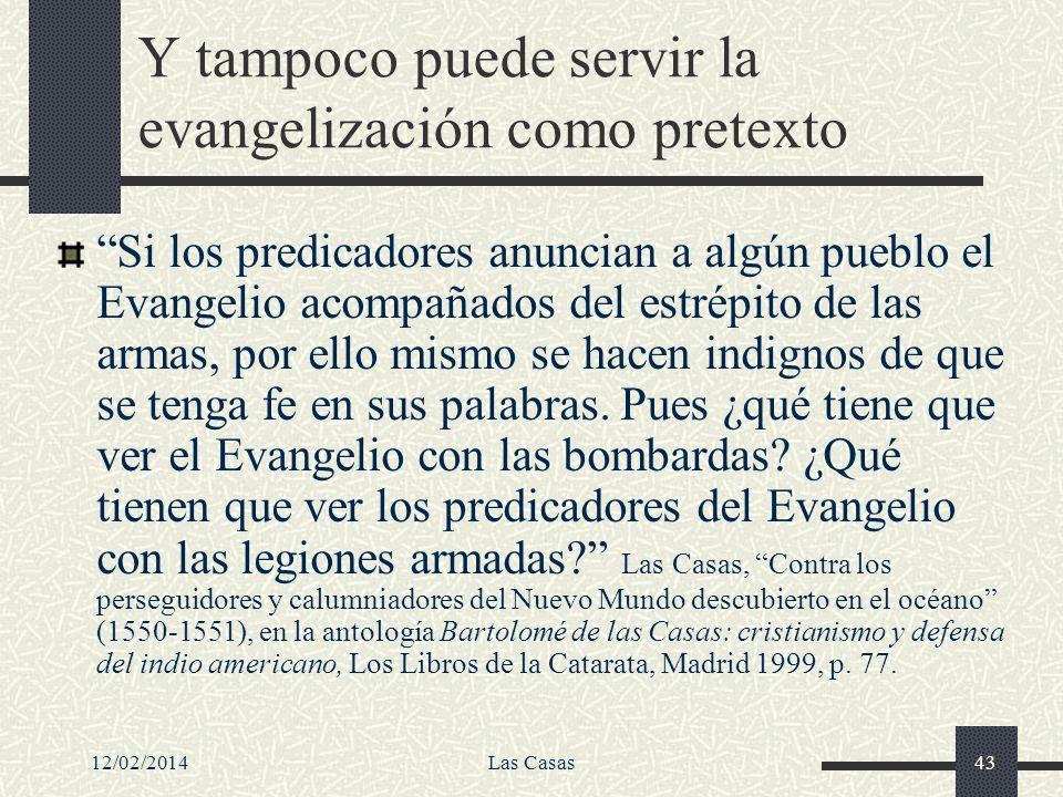 12/02/2014Las Casas43 Y tampoco puede servir la evangelización como pretexto Si los predicadores anuncian a algún pueblo el Evangelio acompañados del