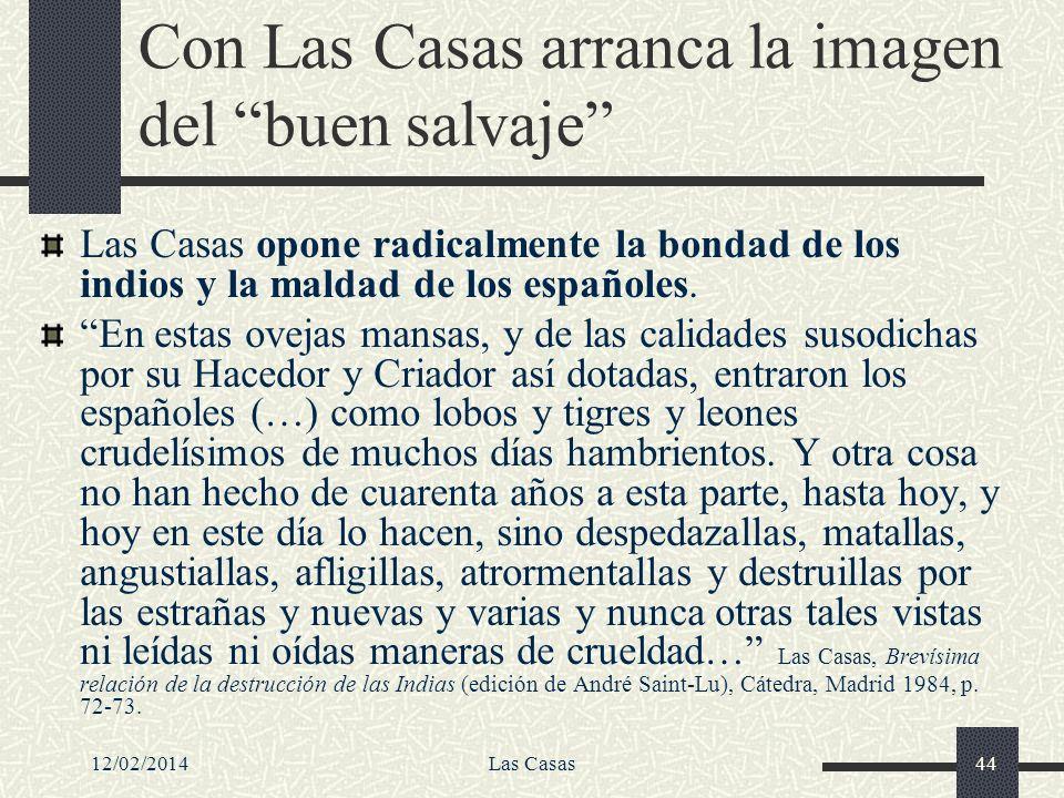 12/02/2014Las Casas44 Con Las Casas arranca la imagen del buen salvaje Las Casas opone radicalmente la bondad de los indios y la maldad de los español