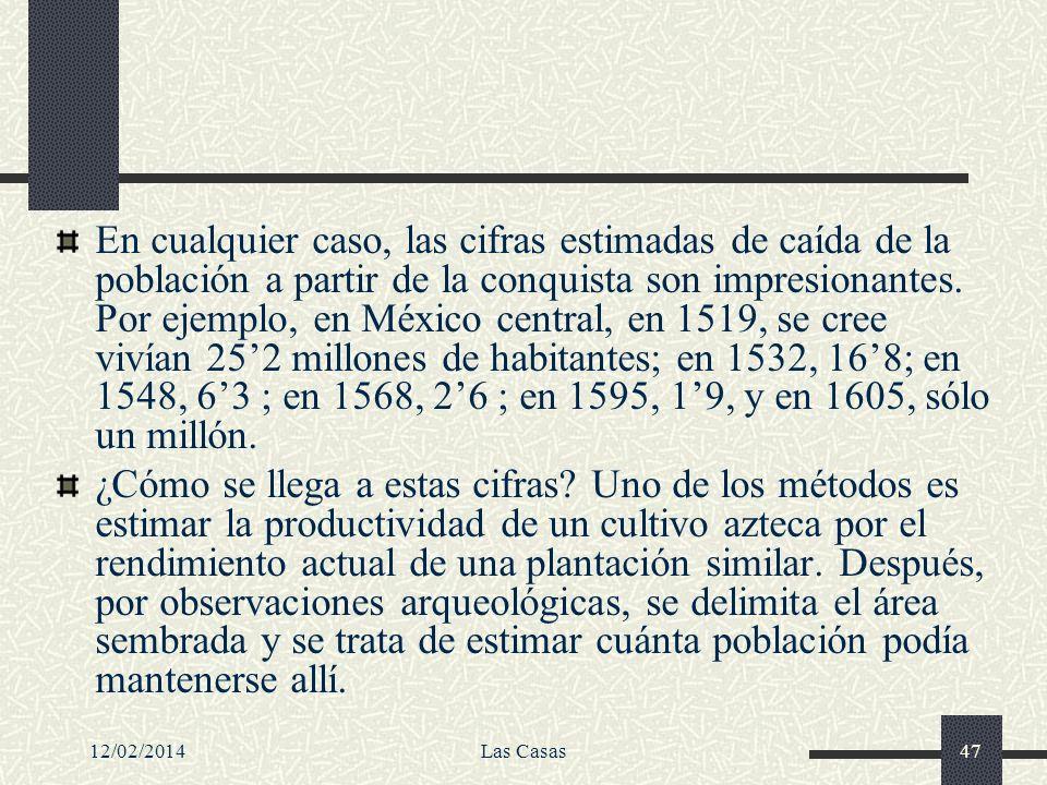 12/02/2014Las Casas47 En cualquier caso, las cifras estimadas de caída de la población a partir de la conquista son impresionantes. Por ejemplo, en Mé