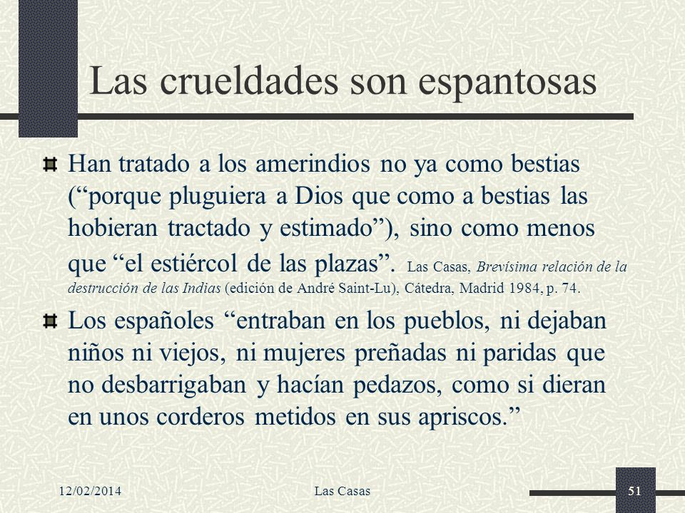 12/02/2014Las Casas51 Las crueldades son espantosas Han tratado a los amerindios no ya como bestias (porque pluguiera a Dios que como a bestias las ho