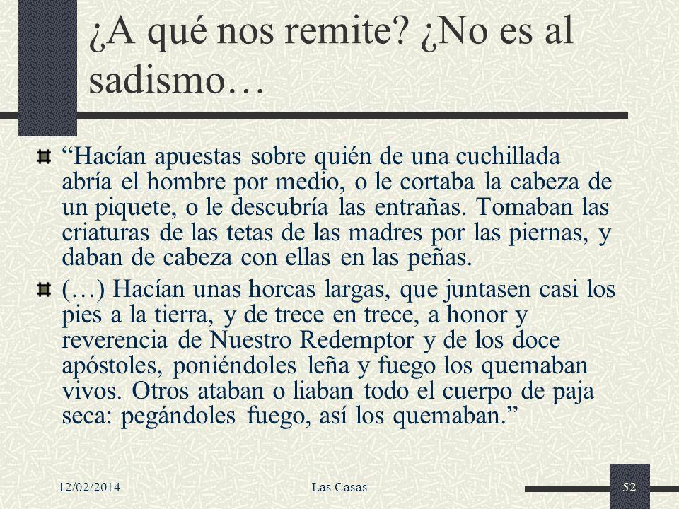 12/02/2014Las Casas52 ¿A qué nos remite? ¿No es al sadismo… Hacían apuestas sobre quién de una cuchillada abría el hombre por medio, o le cortaba la c