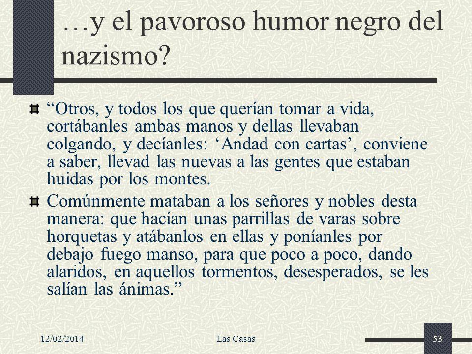 12/02/2014Las Casas53 …y el pavoroso humor negro del nazismo? Otros, y todos los que querían tomar a vida, cortábanles ambas manos y dellas llevaban c