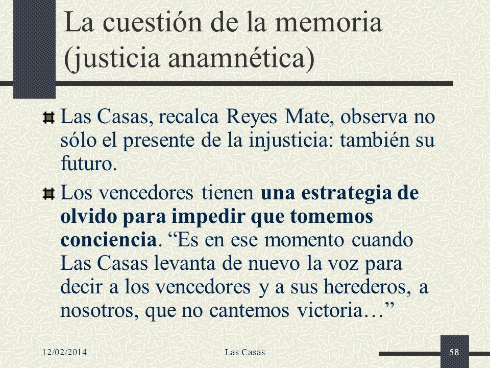 12/02/2014Las Casas58 La cuestión de la memoria (justicia anamnética) Las Casas, recalca Reyes Mate, observa no sólo el presente de la injusticia: tam