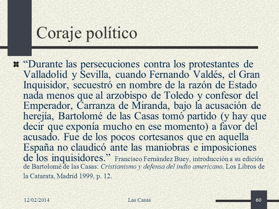 12/02/2014Las Casas60 Coraje político Durante las persecuciones contra los protestantes de Valladolid y Sevilla, cuando Fernando Valdés, el Gran Inqui