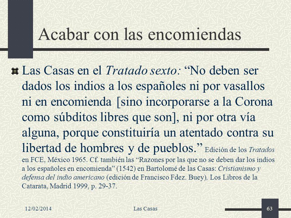 12/02/2014Las Casas63 Acabar con las encomiendas Las Casas en el Tratado sexto: No deben ser dados los indios a los españoles ni por vasallos ni en en