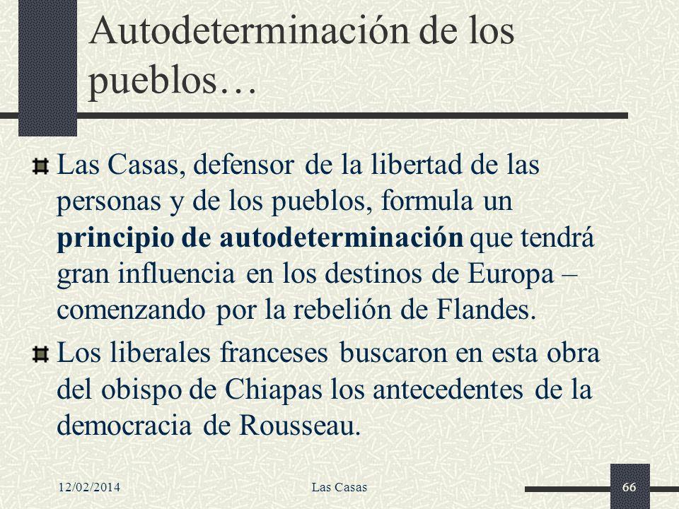 12/02/2014Las Casas66 Autodeterminación de los pueblos… Las Casas, defensor de la libertad de las personas y de los pueblos, formula un principio de a