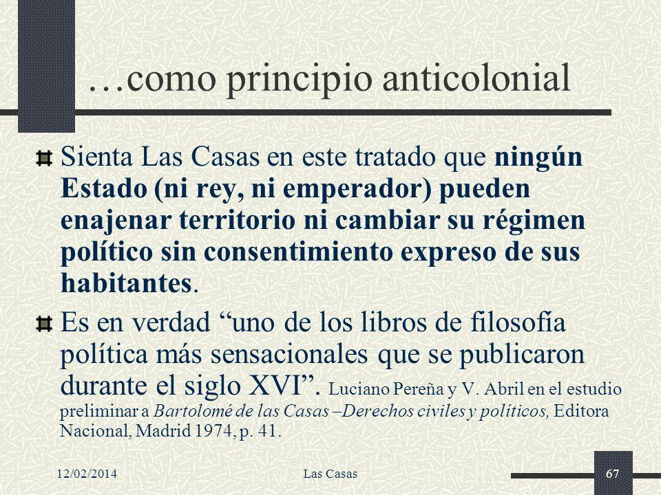 12/02/2014Las Casas67 …como principio anticolonial Sienta Las Casas en este tratado que ningún Estado (ni rey, ni emperador) pueden enajenar territori
