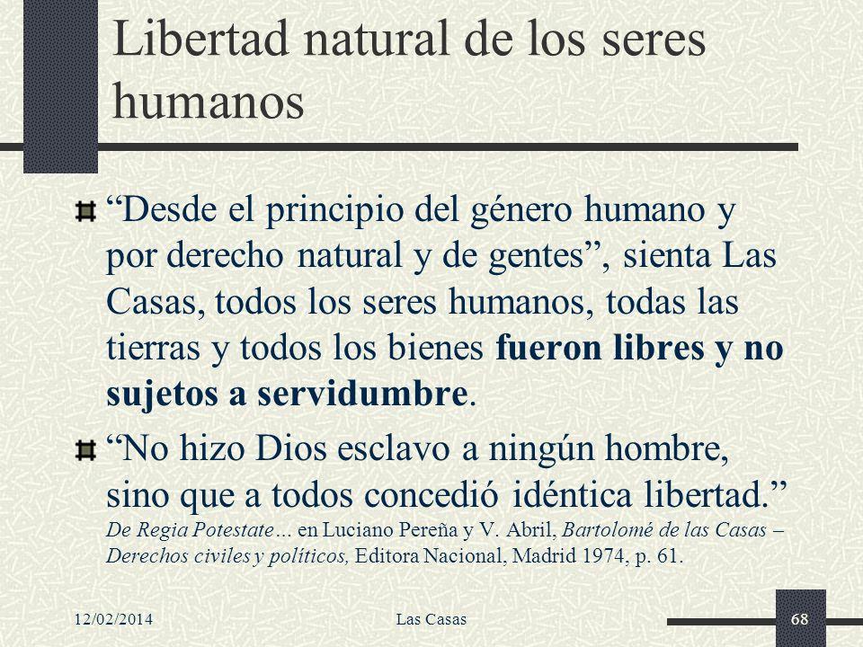 12/02/2014Las Casas68 Libertad natural de los seres humanos Desde el principio del género humano y por derecho natural y de gentes, sienta Las Casas,