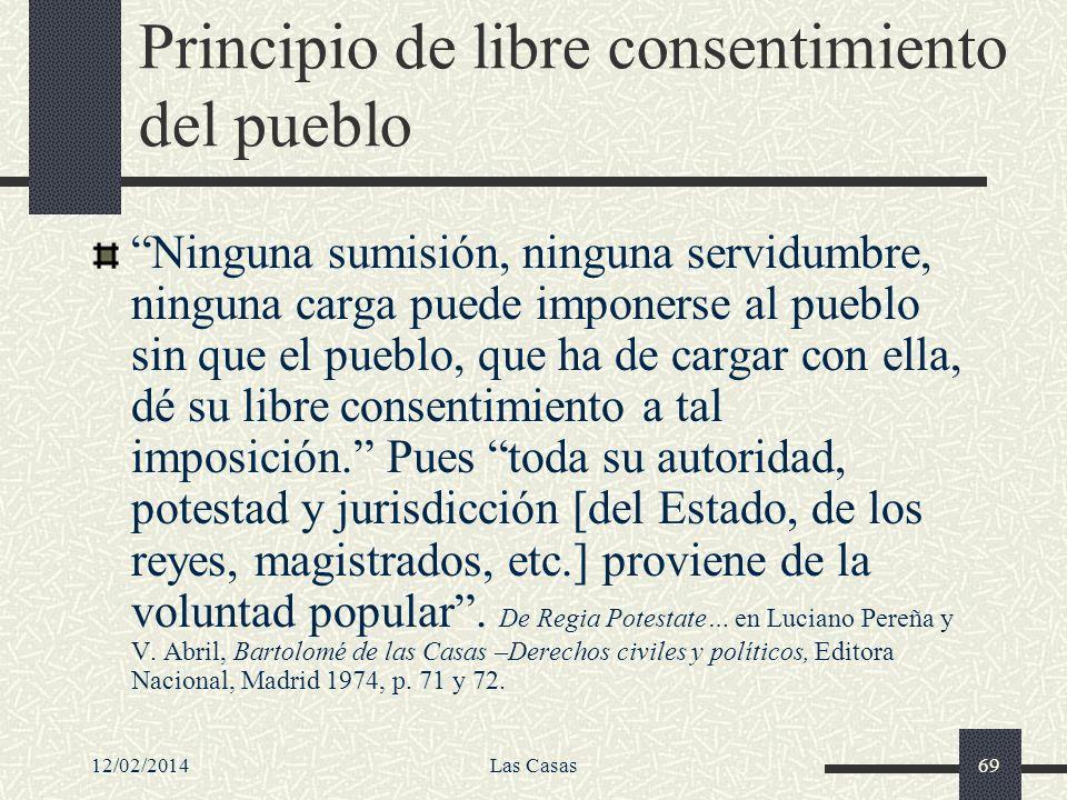 12/02/2014Las Casas69 Principio de libre consentimiento del pueblo Ninguna sumisión, ninguna servidumbre, ninguna carga puede imponerse al pueblo sin