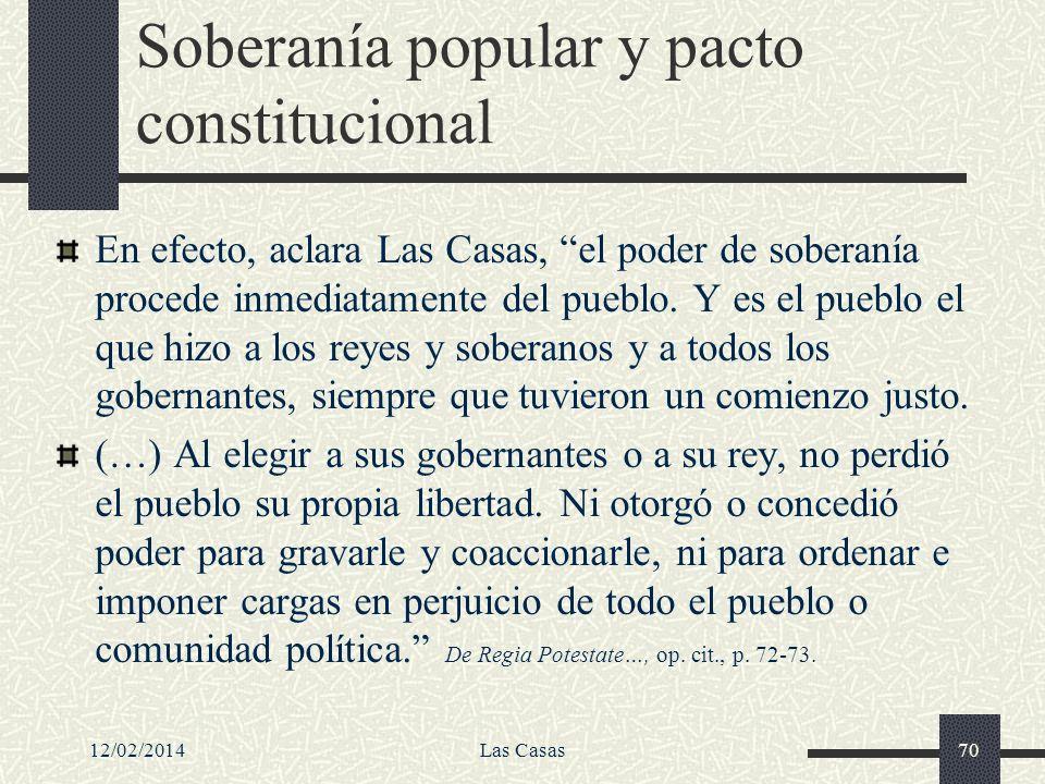 12/02/2014Las Casas70 Soberanía popular y pacto constitucional En efecto, aclara Las Casas, el poder de soberanía procede inmediatamente del pueblo. Y