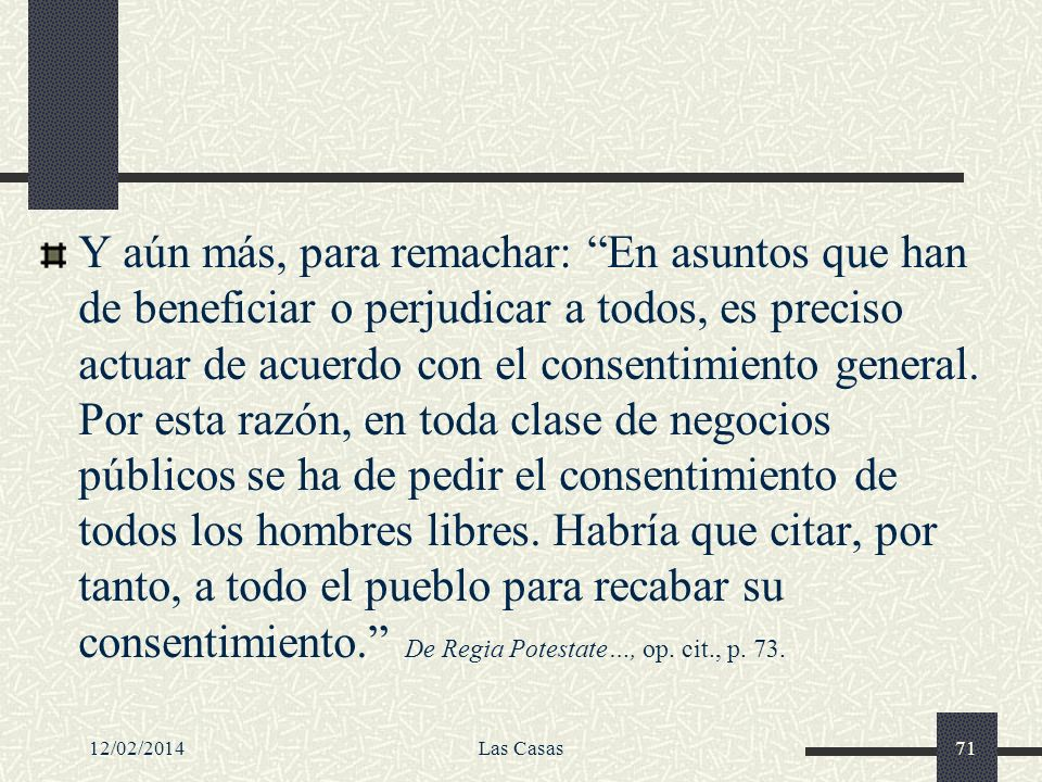 12/02/2014Las Casas71 Y aún más, para remachar: En asuntos que han de beneficiar o perjudicar a todos, es preciso actuar de acuerdo con el consentimie