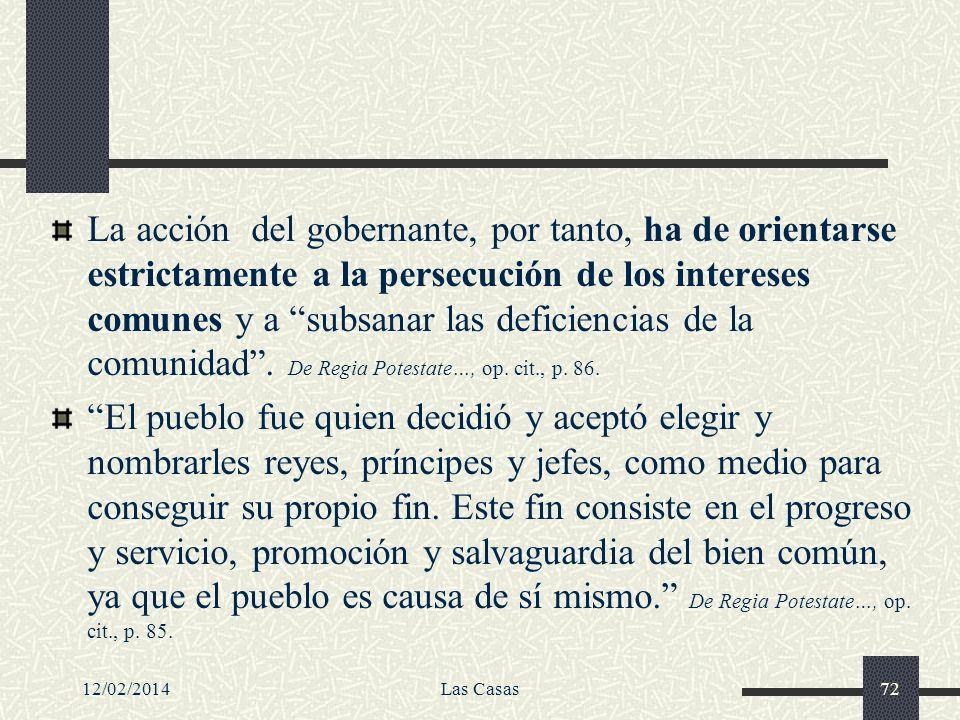 12/02/2014Las Casas72 La acción del gobernante, por tanto, ha de orientarse estrictamente a la persecución de los intereses comunes y a subsanar las d