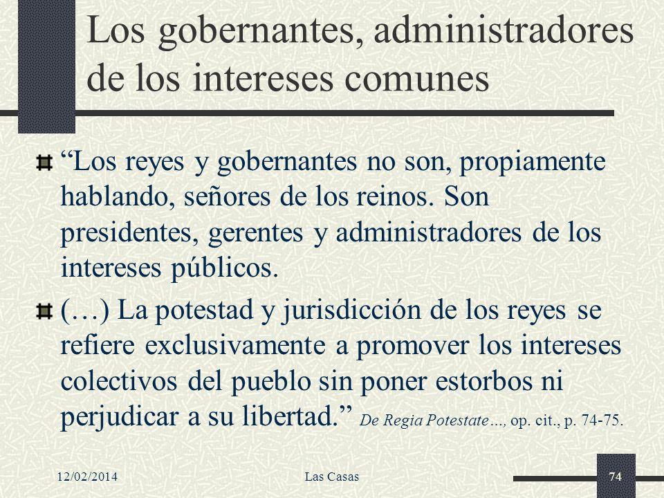 12/02/2014Las Casas74 Los gobernantes, administradores de los intereses comunes Los reyes y gobernantes no son, propiamente hablando, señores de los r