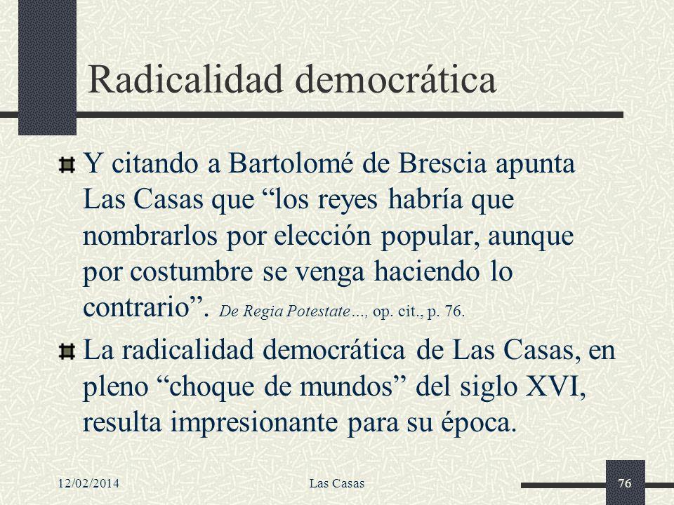 12/02/2014Las Casas76 Radicalidad democrática Y citando a Bartolomé de Brescia apunta Las Casas que los reyes habría que nombrarlos por elección popul