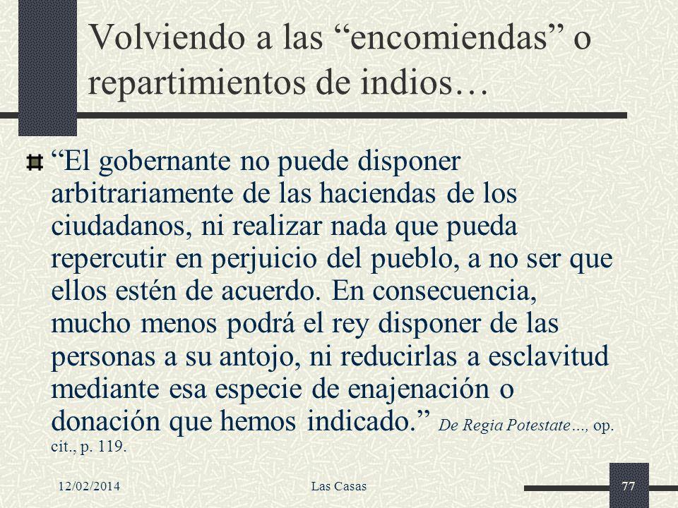 12/02/2014Las Casas77 Volviendo a las encomiendas o repartimientos de indios… El gobernante no puede disponer arbitrariamente de las haciendas de los
