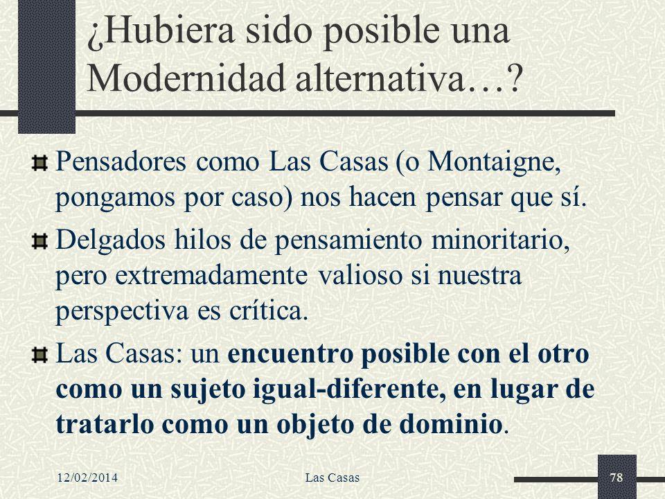 12/02/2014Las Casas78 ¿Hubiera sido posible una Modernidad alternativa…? Pensadores como Las Casas (o Montaigne, pongamos por caso) nos hacen pensar q