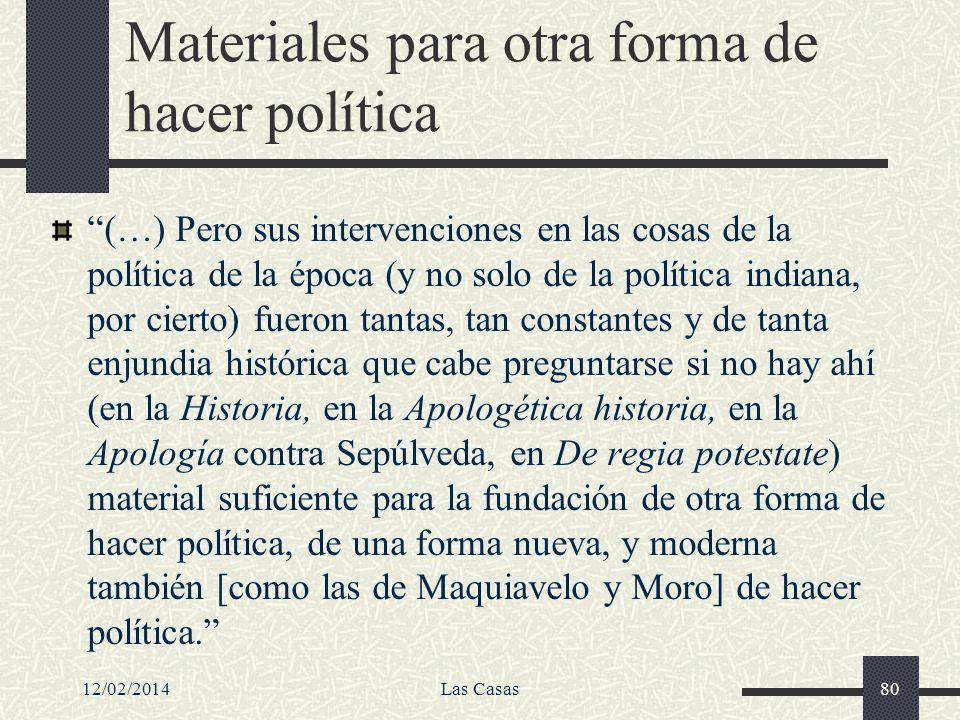12/02/2014Las Casas80 Materiales para otra forma de hacer política (…) Pero sus intervenciones en las cosas de la política de la época (y no solo de l