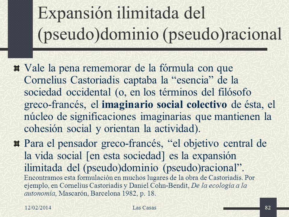 12/02/2014Las Casas82 Expansión ilimitada del (pseudo)dominio (pseudo)racional Vale la pena rememorar de la fórmula con que Cornelius Castoriadis capt