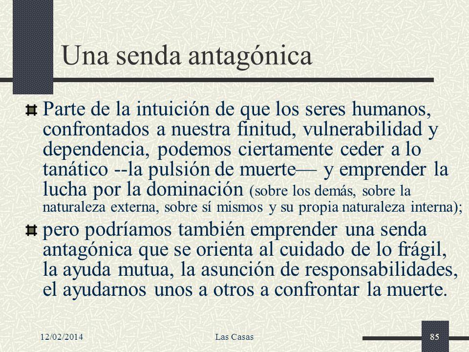 12/02/2014Las Casas85 Una senda antagónica Parte de la intuición de que los seres humanos, confrontados a nuestra finitud, vulnerabilidad y dependenci