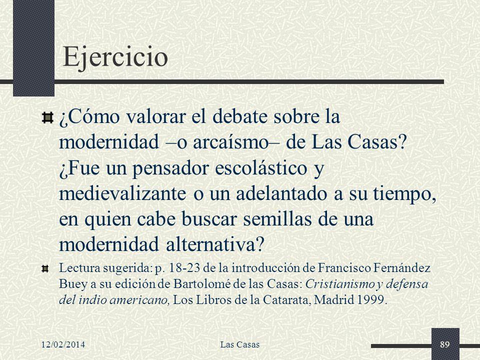 12/02/2014Las Casas89 Ejercicio ¿Cómo valorar el debate sobre la modernidad –o arcaísmo– de Las Casas? ¿Fue un pensador escolástico y medievalizante o