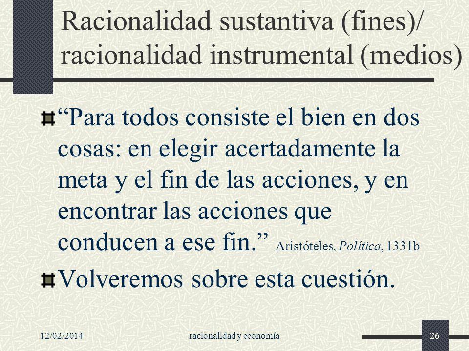 12/02/2014racionalidad y economía26 Racionalidad sustantiva (fines)/ racionalidad instrumental (medios) Para todos consiste el bien en dos cosas: en e
