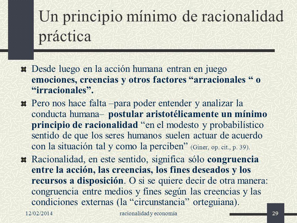 12/02/2014racionalidad y economía29 Un principio mínimo de racionalidad práctica Desde luego en la acción humana entran en juego emociones, creencias