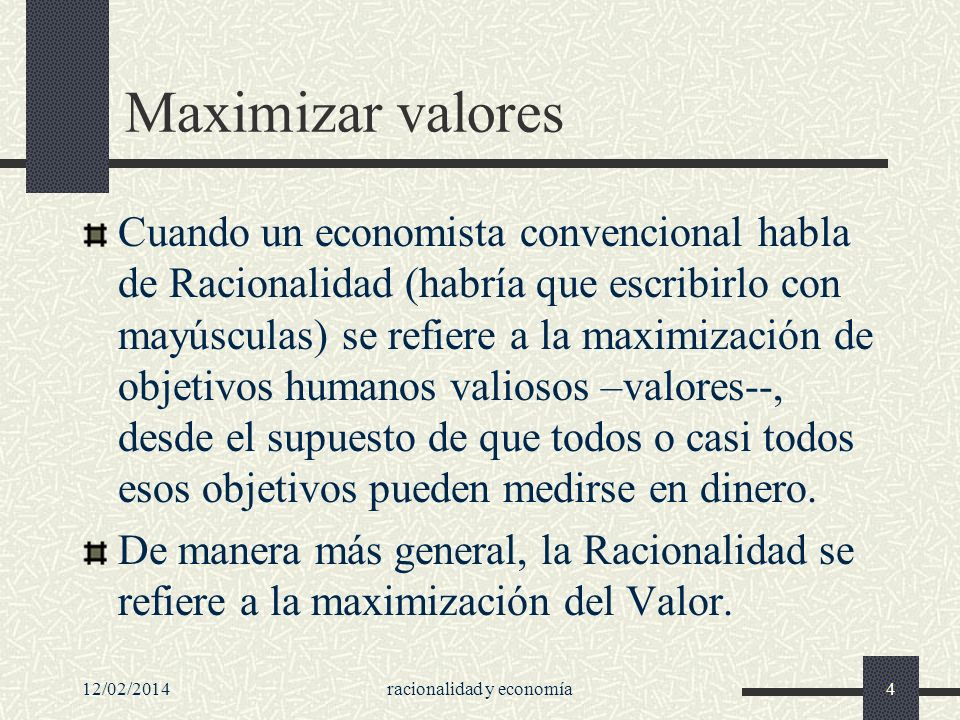 Maximizar valores Cuando un economista convencional habla de Racionalidad (habría que escribirlo con mayúsculas) se refiere a la maximización de objet