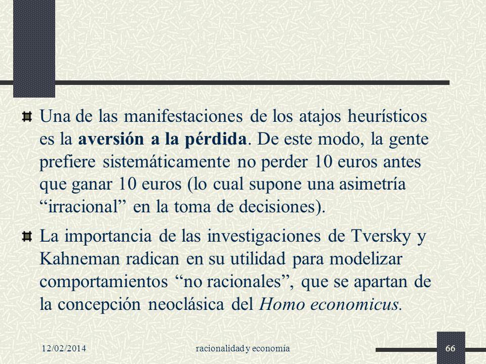 12/02/2014racionalidad y economía66 Una de las manifestaciones de los atajos heurísticos es la aversión a la pérdida. De este modo, la gente prefiere