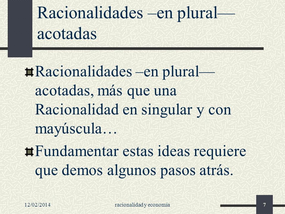 Racionalidades –en plural acotadas Racionalidades –en plural acotadas, más que una Racionalidad en singular y con mayúscula… Fundamentar estas ideas r