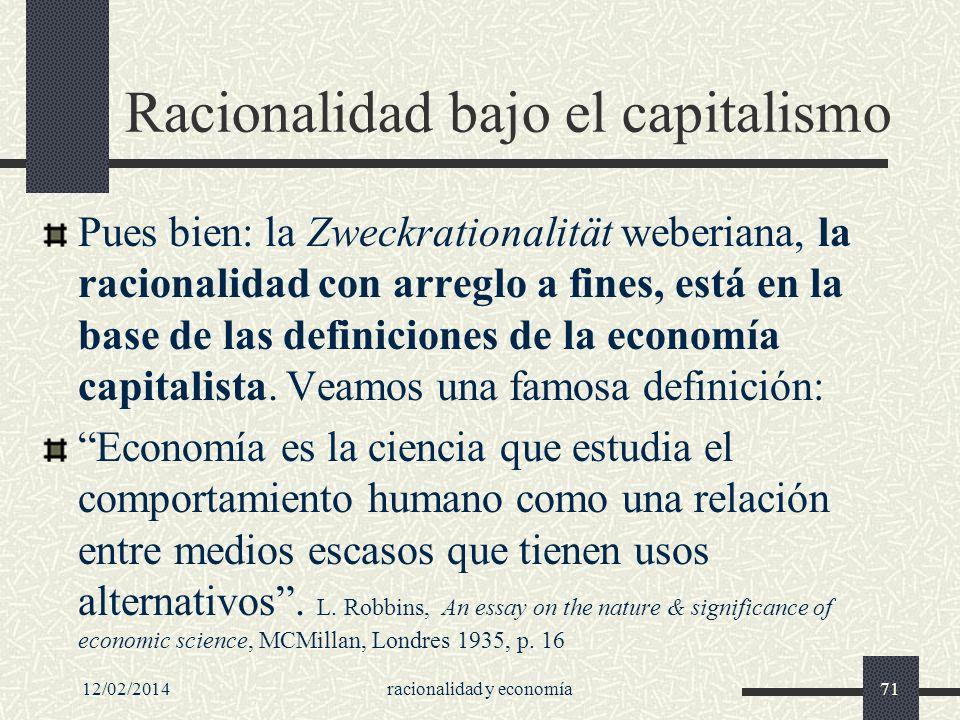 12/02/2014racionalidad y economía71 Racionalidad bajo el capitalismo Pues bien: la Zweckrationalität weberiana, la racionalidad con arreglo a fines, e
