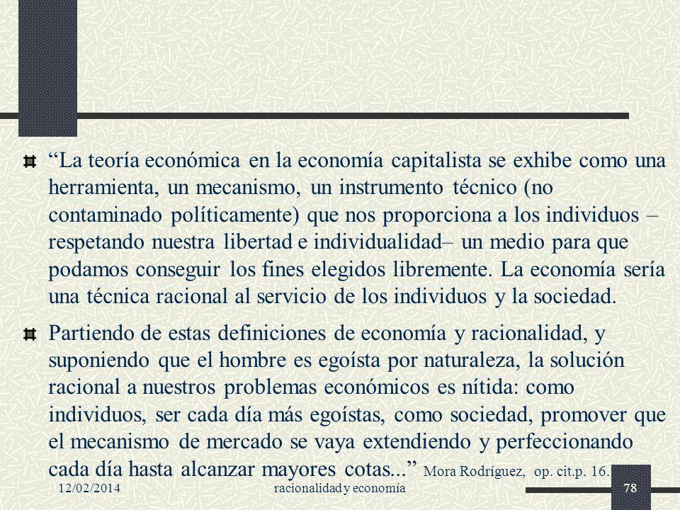 12/02/2014racionalidad y economía78 La teoría económica en la economía capitalista se exhibe como una herramienta, un mecanismo, un instrumento técnic