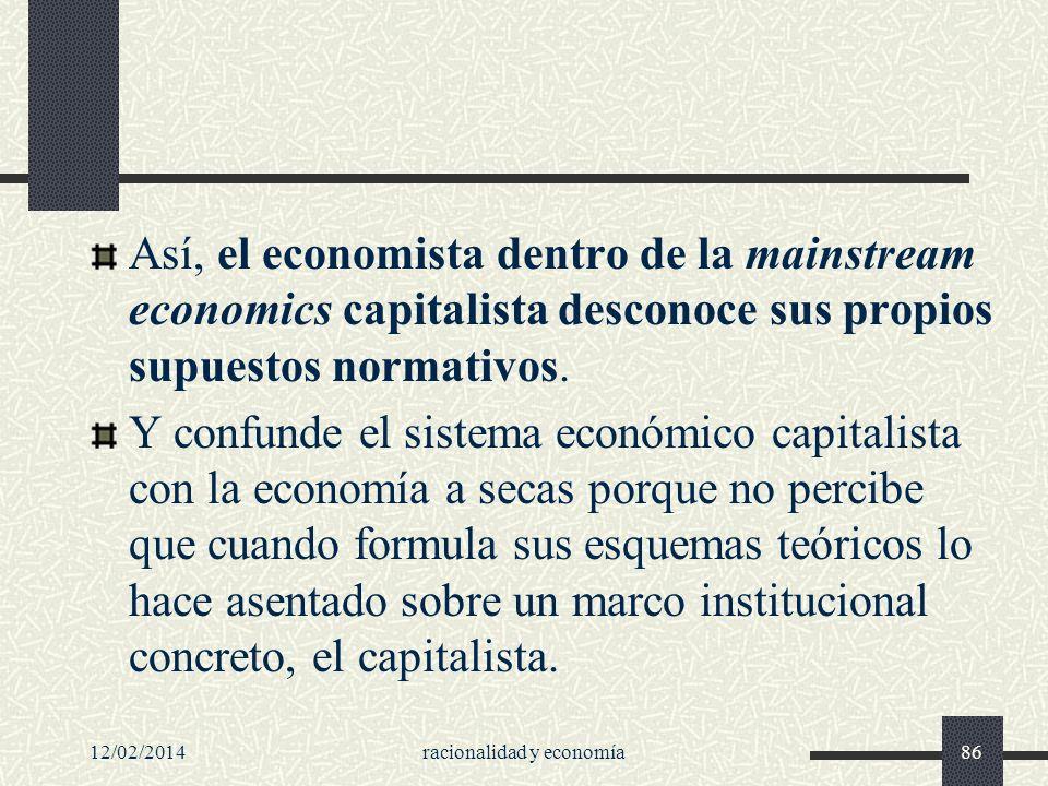 12/02/2014racionalidad y economía86 Así, el economista dentro de la mainstream economics capitalista desconoce sus propios supuestos normativos. Y con
