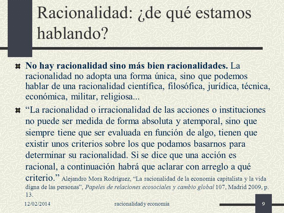 12/02/2014racionalidad y economía9 Racionalidad: ¿de qué estamos hablando? No hay racionalidad sino más bien racionalidades. La racionalidad no adopta