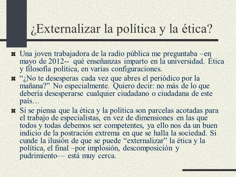 ¿Externalizar la política y la ética? Una joven trabajadora de la radio pública me preguntaba –en mayo de 2012-- qué enseñanzas imparto en la universi