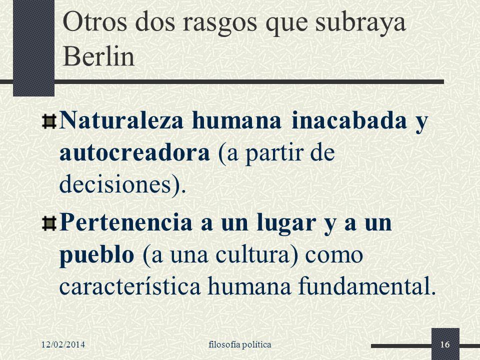 12/02/2014filosofía política16 Otros dos rasgos que subraya Berlin Naturaleza humana inacabada y autocreadora (a partir de decisiones). Pertenencia a