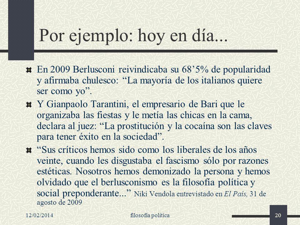 12/02/2014filosofía política20 Por ejemplo: hoy en día... En 2009 Berlusconi reivindicaba su 685% de popularidad y afirmaba chulesco: La mayoría de lo