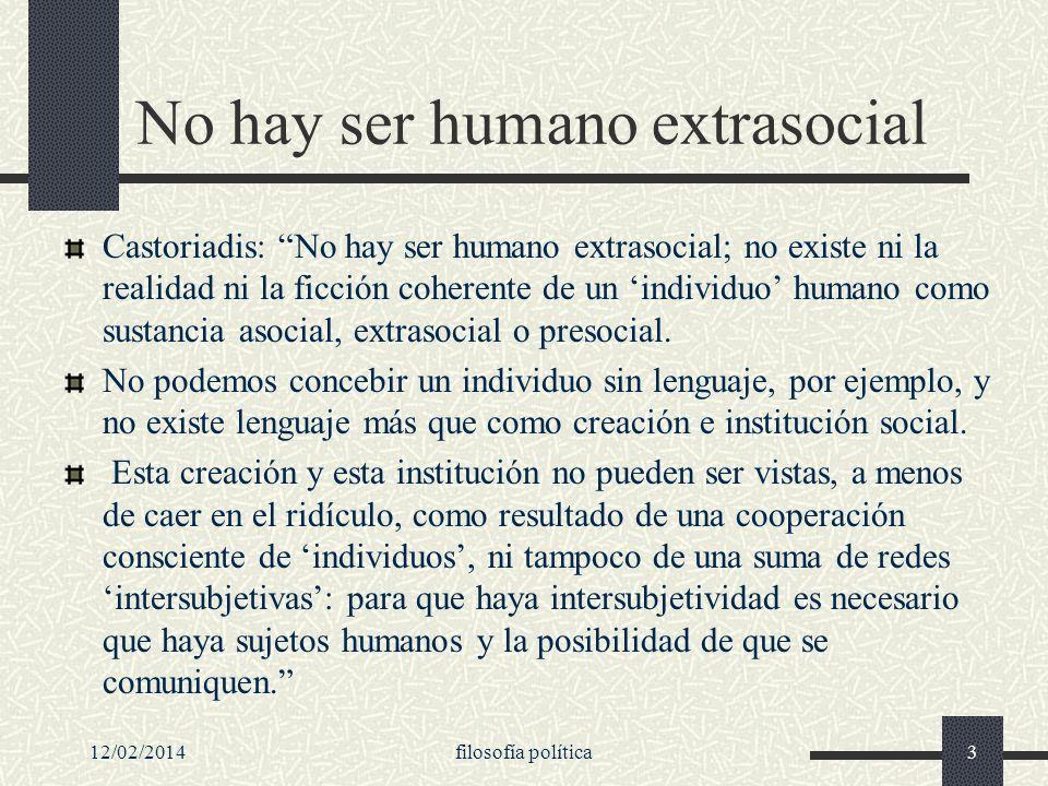 12/02/2014filosofía política3 No hay ser humano extrasocial Castoriadis: No hay ser humano extrasocial; no existe ni la realidad ni la ficción coheren