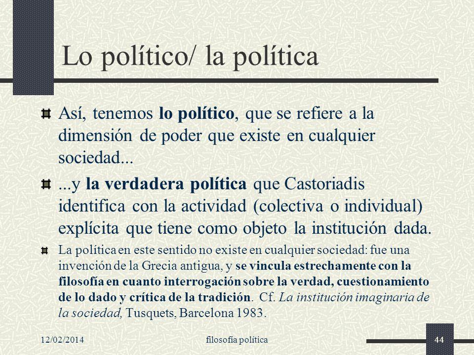 12/02/2014filosofía política44 Lo político/ la política Así, tenemos lo político, que se refiere a la dimensión de poder que existe en cualquier socie