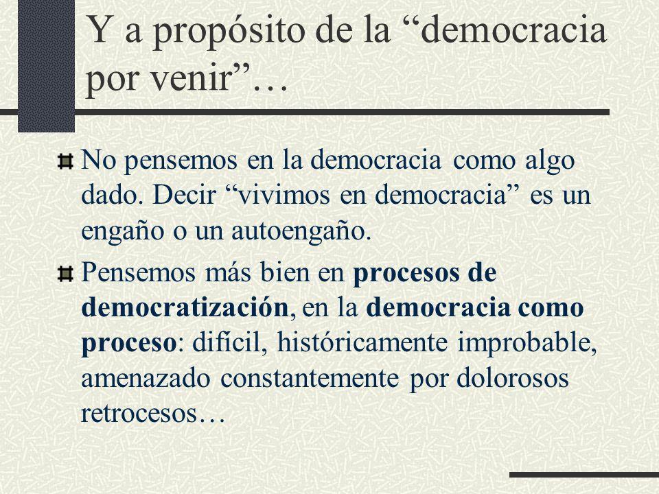 Y a propósito de la democracia por venir… No pensemos en la democracia como algo dado. Decir vivimos en democracia es un engaño o un autoengaño. Pense