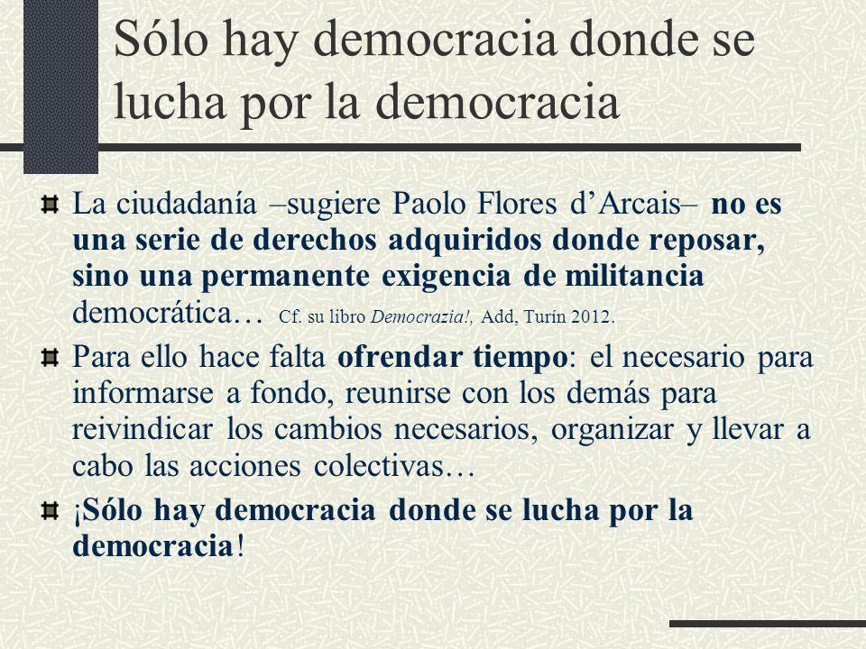 Sólo hay democracia donde se lucha por la democracia La ciudadanía –sugiere Paolo Flores dArcais– no es una serie de derechos adquiridos donde reposar