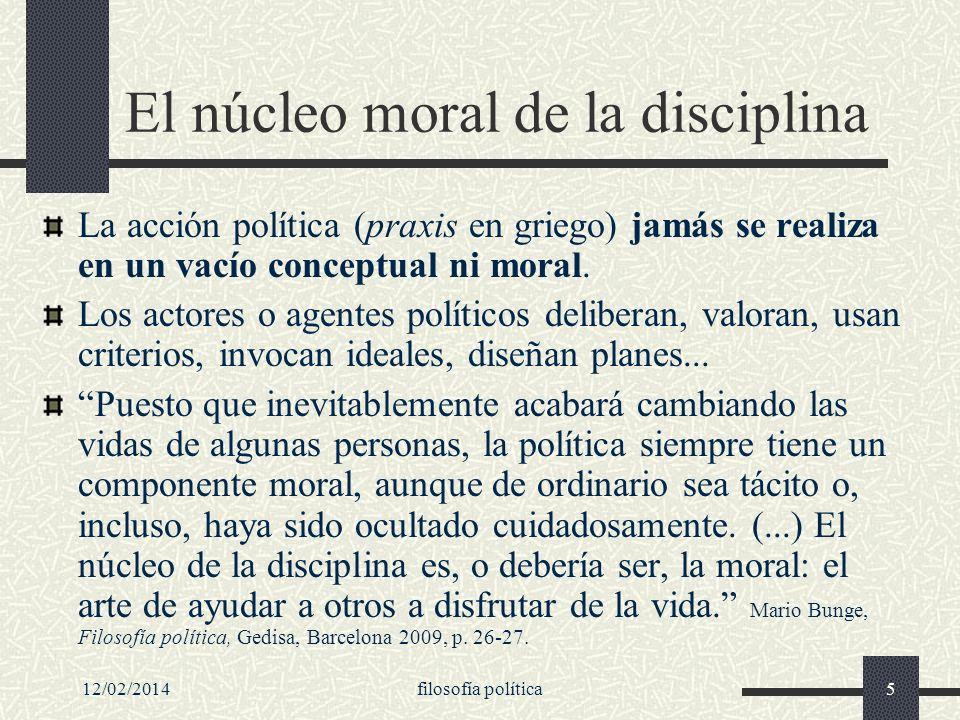 12/02/2014filosofía política5 El núcleo moral de la disciplina La acción política (praxis en griego) jamás se realiza en un vacío conceptual ni moral.