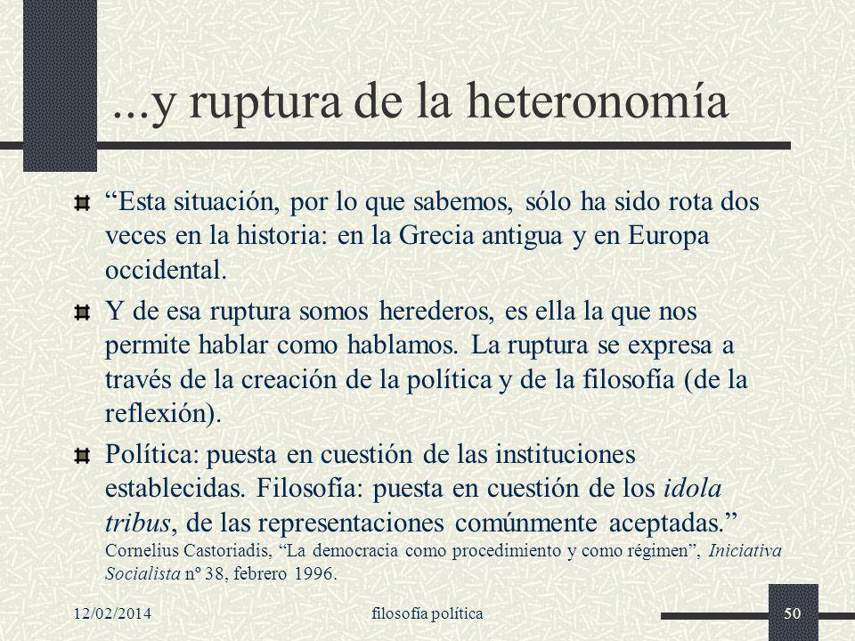 12/02/2014filosofía política50...y ruptura de la heteronomía Esta situación, por lo que sabemos, sólo ha sido rota dos veces en la historia: en la Gre