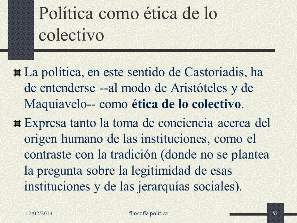 12/02/2014filosofía política51 Política como ética de lo colectivo La política, en este sentido de Castoriadis, ha de entenderse --al modo de Aristóte